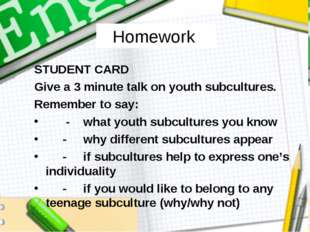 Homework STUDENT CARD Give a 3 minute talk on youth subcultures. Remember to