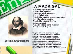 A MADRIGAL Crabbed Age and Youth Cannot live together: Youth is full of pleas