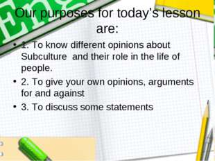 Оur purposes for today's lesson are: 1. To know different opinions about Subc