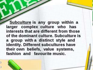 Subculture is any group within a larger complex culture who has interests th