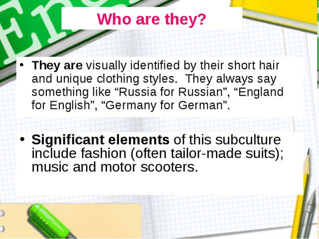 They are visually identified by their short hair and unique clothing styles....