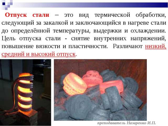 * преподаватель Назаренко И.П. Отпуск стали – это вид термической обработки,...