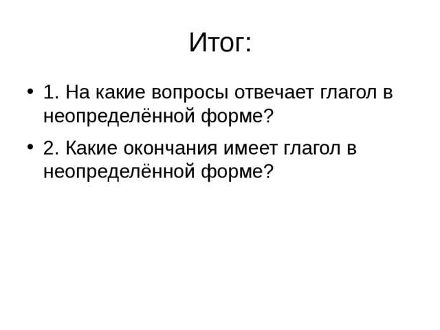 Итог: 1. На какие вопросы отвечает глагол в неопределённой форме? 2. Какие ок...