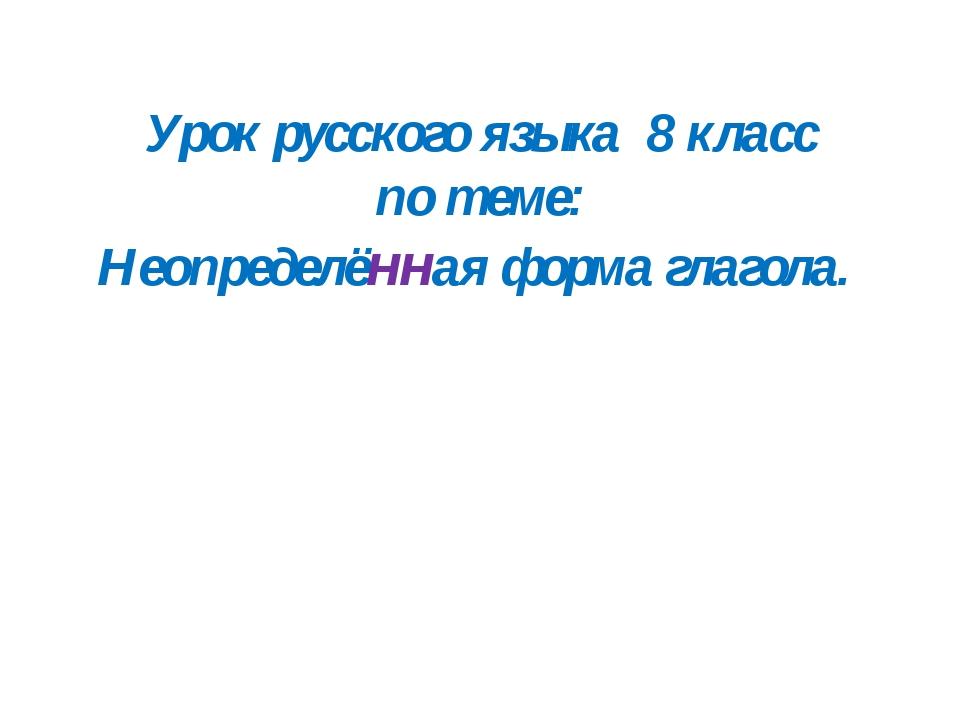 Урок русского языка 8 класс по теме: Неопределённая форма глагола.