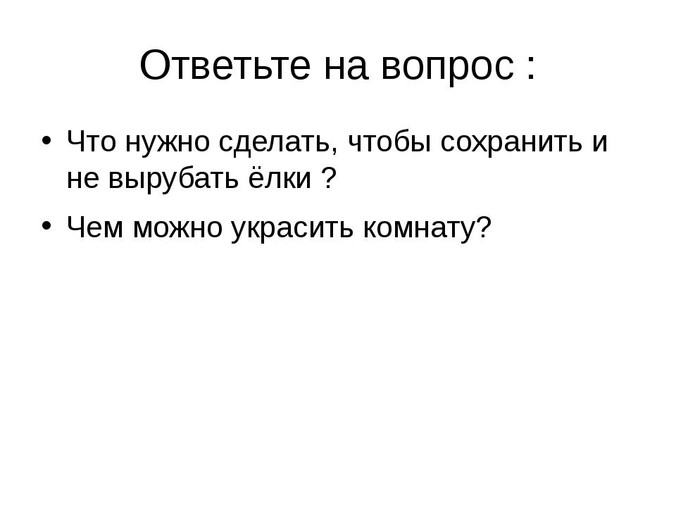 Ответьте на вопрос : Что нужно сделать, чтобы сохранить и не вырубать ёлки ?...