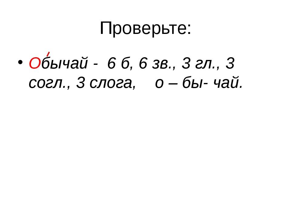 Проверьте: Обычай - 6 б, 6 зв., 3 гл., 3 согл., 3 слога, о – бы- чай.