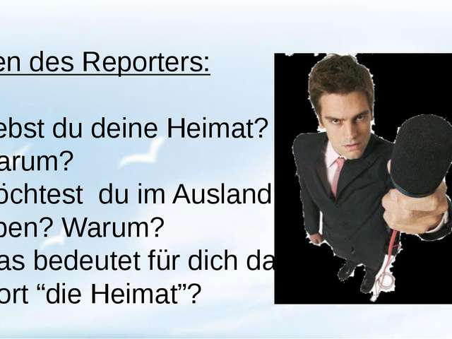Fragen des Reporters: Liebst du deine Heimat? Warum? Möchtest du im Ausland...