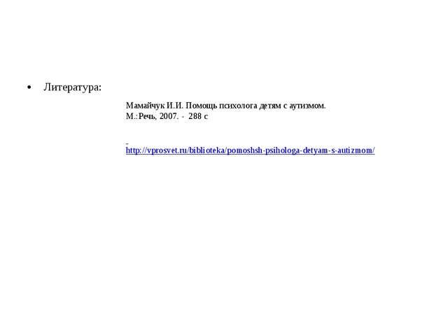 Литература: Мамайчук И.И. Помощь психолога детям с аутизмом. М.:Речь, 2007. -...