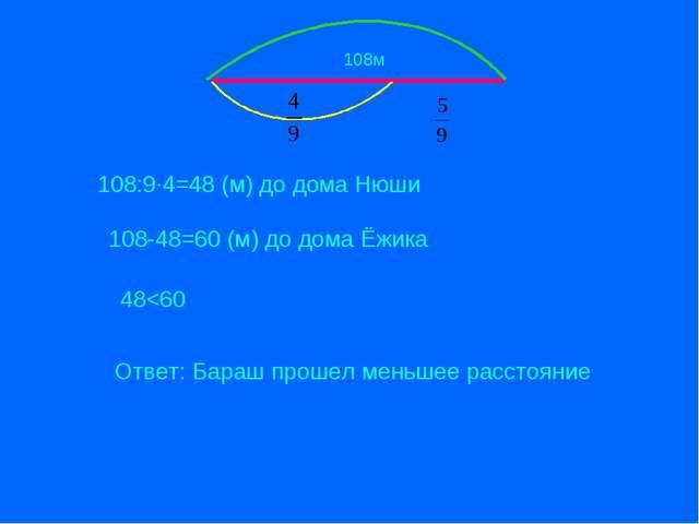 108м 108:9·4=48 (м) до дома Нюши 108-48=60 (м) до дома Ёжика 48