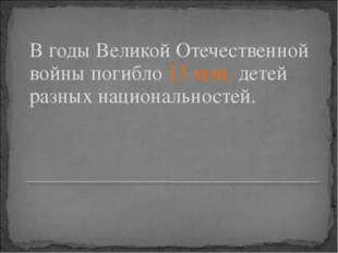 В годы Великой Отечественной войны погибло 13 млн. детей разных национальност