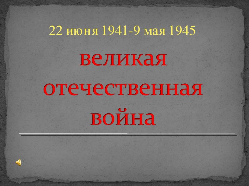 22 июня 1941-9 мая 1945