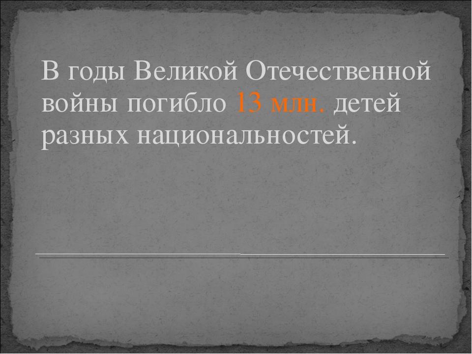 В годы Великой Отечественной войны погибло 13 млн. детей разных национальност...