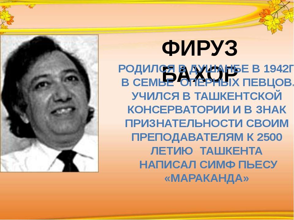 ФИРУЗ БАХОР РОДИЛСЯ В ДУШАНБЕ В 1942Г В СЕМЬЕ ОПЕРНЫХ ПЕВЦОВ. УЧИЛСЯ В ТАШКЕ...