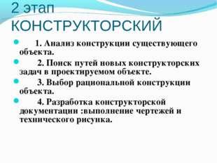 2 этап КОНСТРУКТОРСКИЙ 1. Анализ конструкции существующего объекта. 2. Поиск