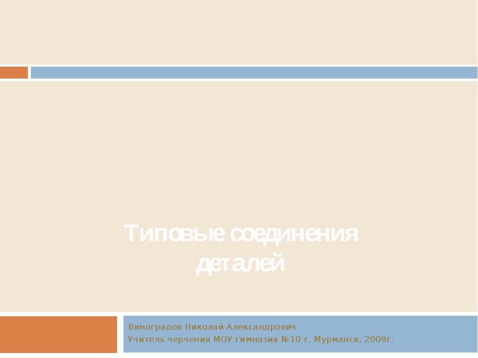 Типовые соединения деталей Виноградов Николай Александрович Учитель черчения...