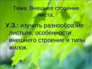 Тема: Внешнее строение листа. У.З.: изучить разнообразие листьев, особенности