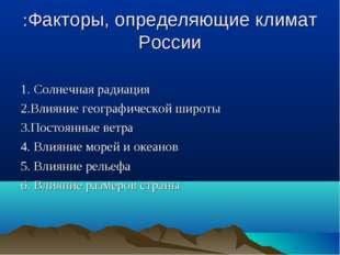 :Факторы, определяющие климат России 1. Солнечная радиация 2.Влияние географи
