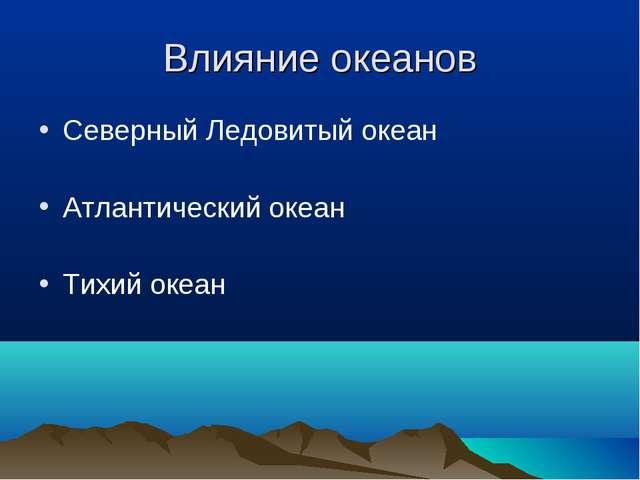 Влияние океанов Северный Ледовитый океан Атлантический океан Тихий океан