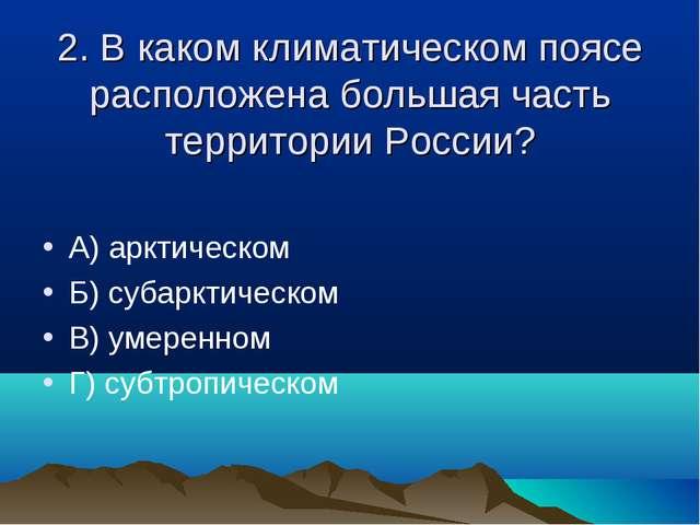 2. В каком климатическом поясе расположена большая часть территории России? А...