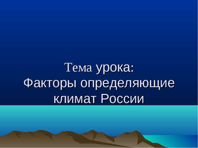 Тема урока: Факторы определяющие климат России