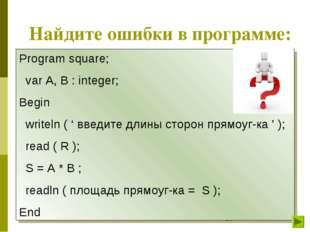 Найдите ошибки в программе: Program square; var A, B : integer; Begin writeln