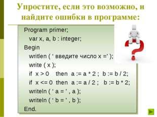 Упростите, если это возможно, и найдите ошибки в программе: Program primer; v
