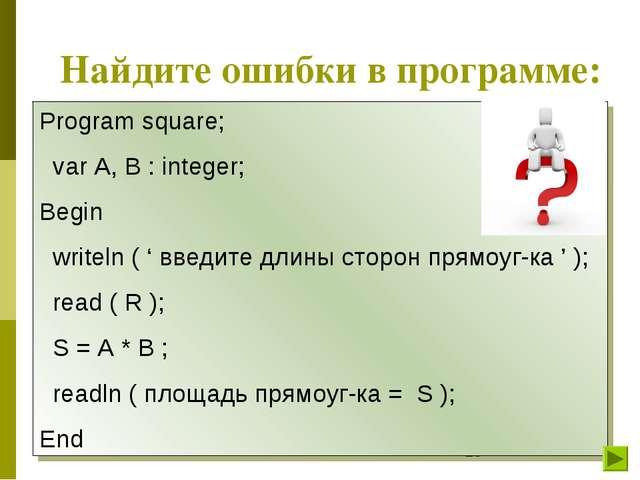 Найдите ошибки в программе: Program square; var A, B : integer; Begin writeln...