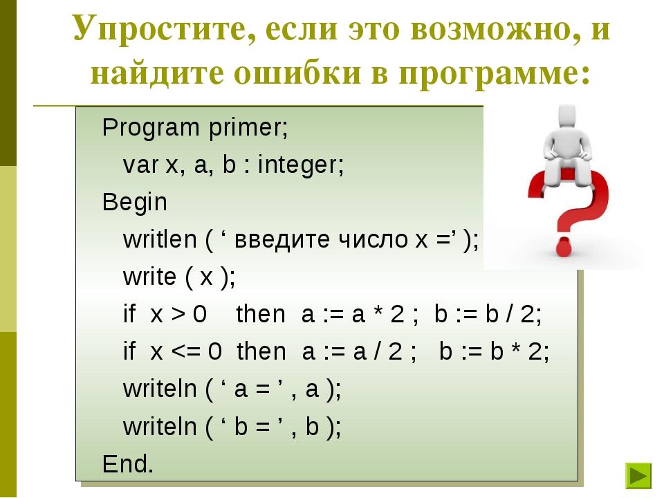 Упростите, если это возможно, и найдите ошибки в программе: Program primer; v...