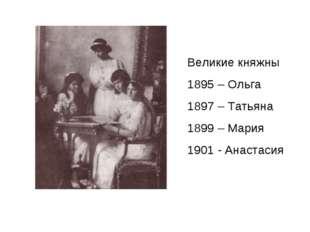 Великие княжны 1895 – Ольга 1897 – Татьяна 1899 – Мария 1901 - Анастасия