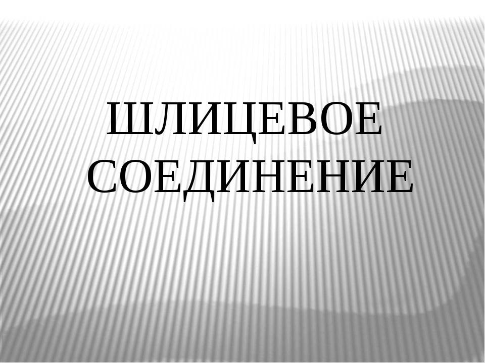 ШЛИЦЕВОЕ СОЕДИНЕНИЕ
