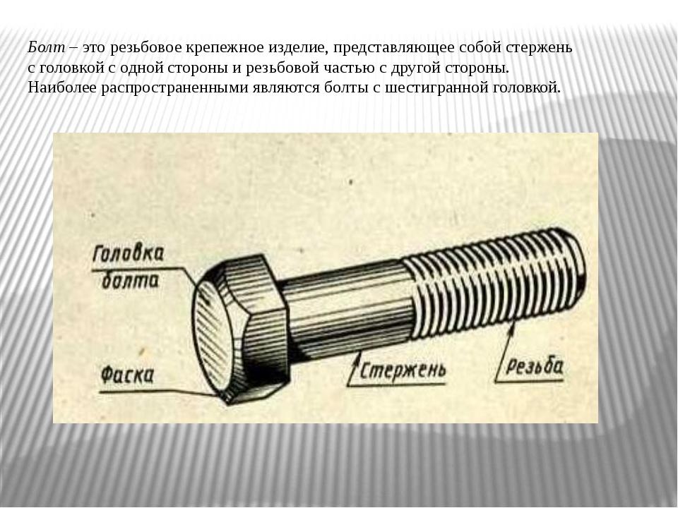 Болт – это резьбовое крепежное изделие, представляющее собой стержень с голов...