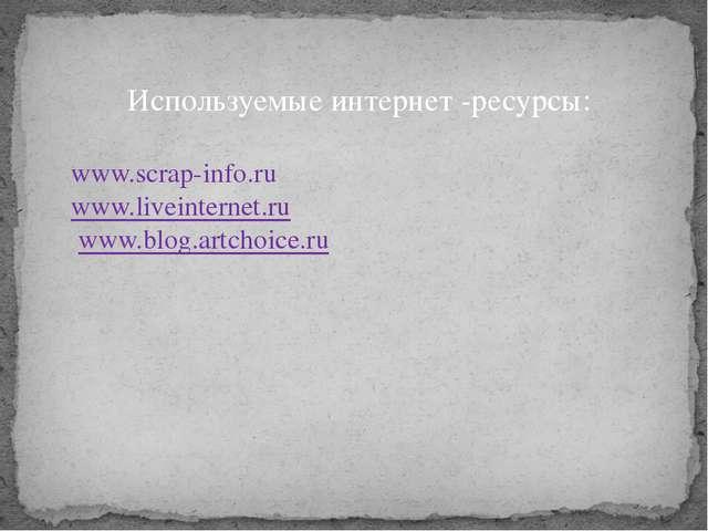 Используемые интернет -ресурсы: www.scrap-info.ru www.liveinternet.ru www.blo...