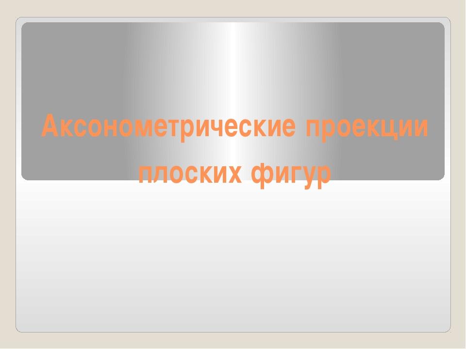 Аксонометрические проекции плоских фигур