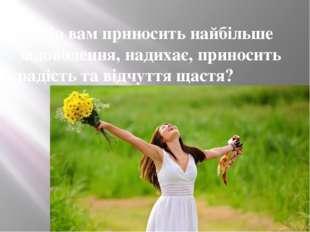 4. Що вам приносить найбільше задоволення, надихає, приносить радість та відч
