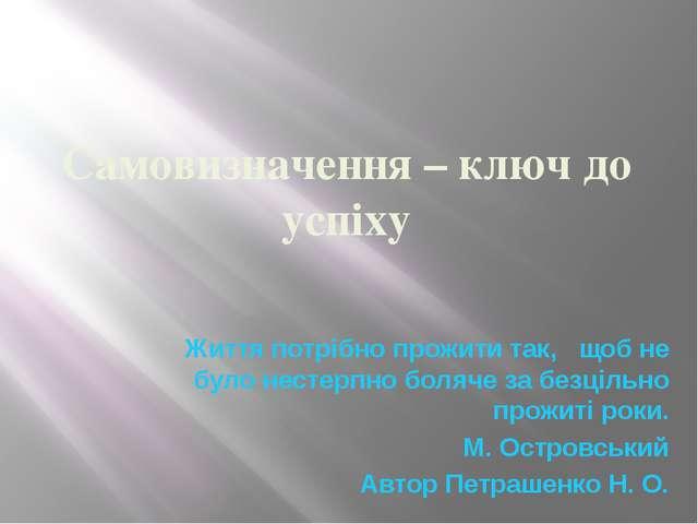 Самовизначення – ключ до успіху Життя потрібно прожити так, щоб не було несте...