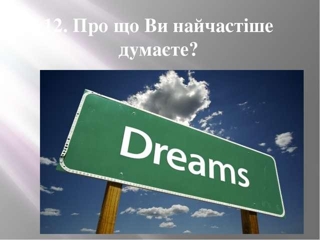 12. Про що Ви найчастіше думаєте?