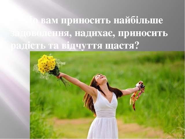 4. Що вам приносить найбільше задоволення, надихає, приносить радість та відч...