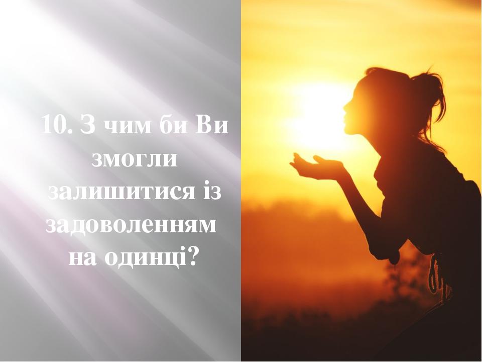 10. З чим би Ви змогли залишитися із задоволенням на одинці?