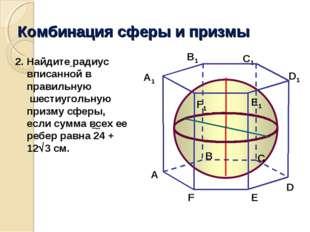 Комбинация сферы и призмы A В C A1 В1 C1 E1 F1 E F Найдите радиус вписанной в