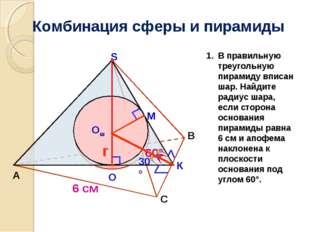 Комбинация сферы и пирамиды А B S М К Oш r 60° О 6 см 30° С В правильную треу