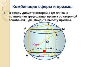 Комбинация сферы и призмы В сферу диаметр которой 4 дм вписана правильная тре