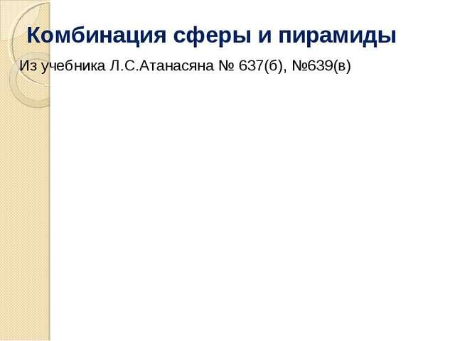 Комбинация сферы и пирамиды Из учебника Л.С.Атанасяна № 637(б), №639(в)