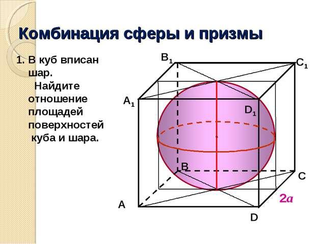 Комбинация сферы и призмы 2а В C D1 A1 В1 C1 A D В куб вписан шар. Найдите от...
