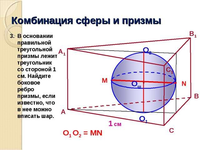 Комбинация сферы и призмы 1 см A В A1 C1 Oш O2 O1 N M О1 О2 = MN В основании...