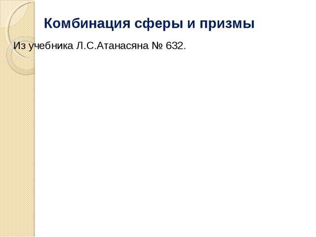 Комбинация сферы и призмы Из учебника Л.С.Атанасяна № 632.