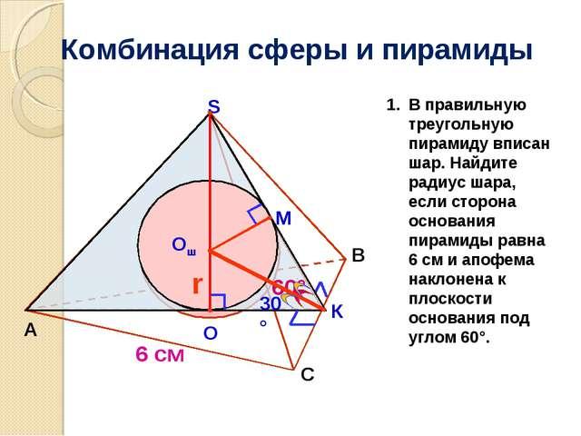 Комбинация сферы и пирамиды А B S М К Oш r 60° О 6 см 30° С В правильную треу...
