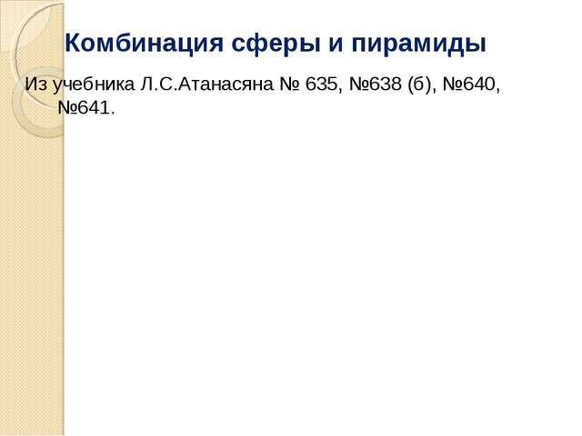 Комбинация сферы и пирамиды Из учебника Л.С.Атанасяна № 635, №638 (б), №640,...