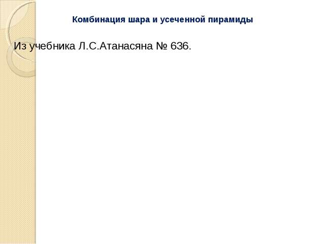 Из учебника Л.С.Атанасяна № 636. Комбинация шара и усеченной пирамиды