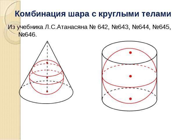 Из учебника Л.С.Атанасяна № 642, №643, №644, №645, №646. Комбинация шара с кр...