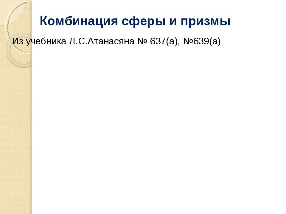 Комбинация сферы и призмы Из учебника Л.С.Атанасяна № 637(а), №639(а)